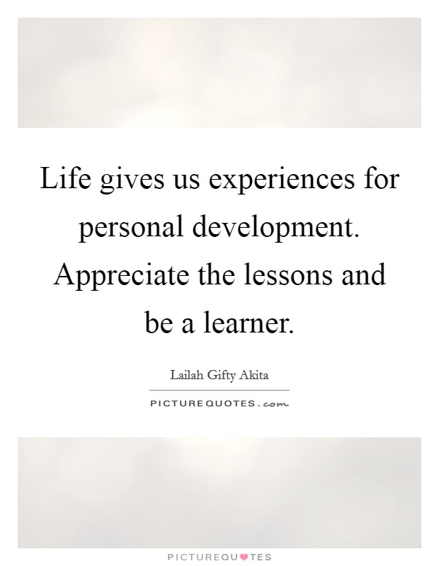 Life gives us experiences for personal development. Appreciate the lessons and be a learner Picture Quote #1