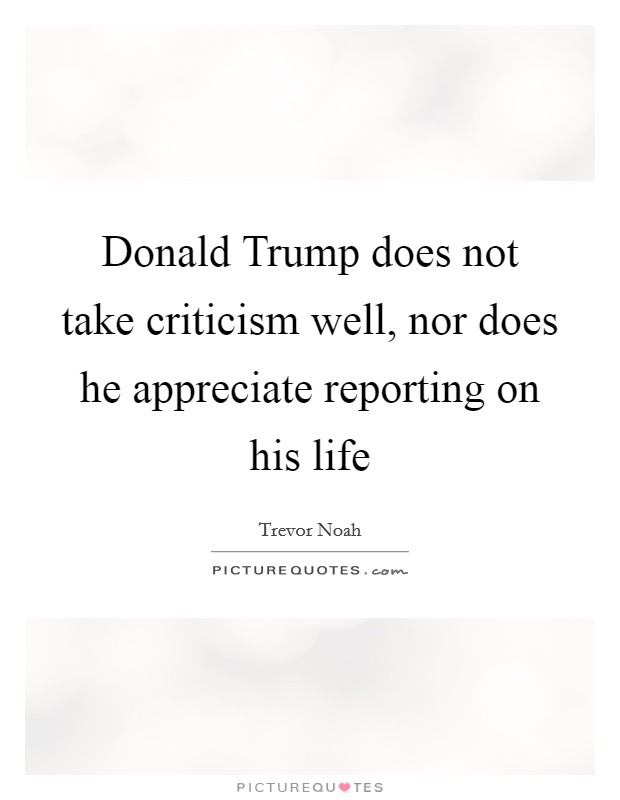 Donald Trump does not take criticism well, nor does he appreciate reporting on his life Picture Quote #1