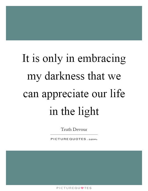 It is only in embracing my darkness that we can appreciate our life in the light Picture Quote #1