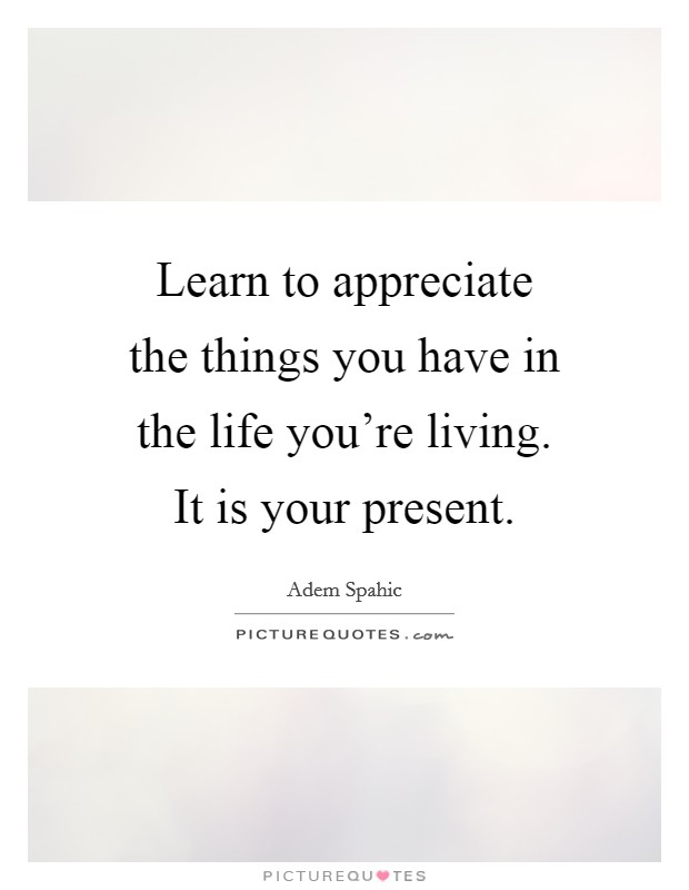 Learn to appreciate the things you have in the life you're living. It is your present Picture Quote #1