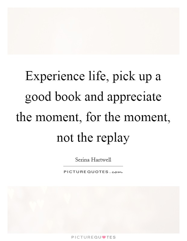 Experience life, pick up a good book and appreciate the moment, for the moment, not the replay Picture Quote #1