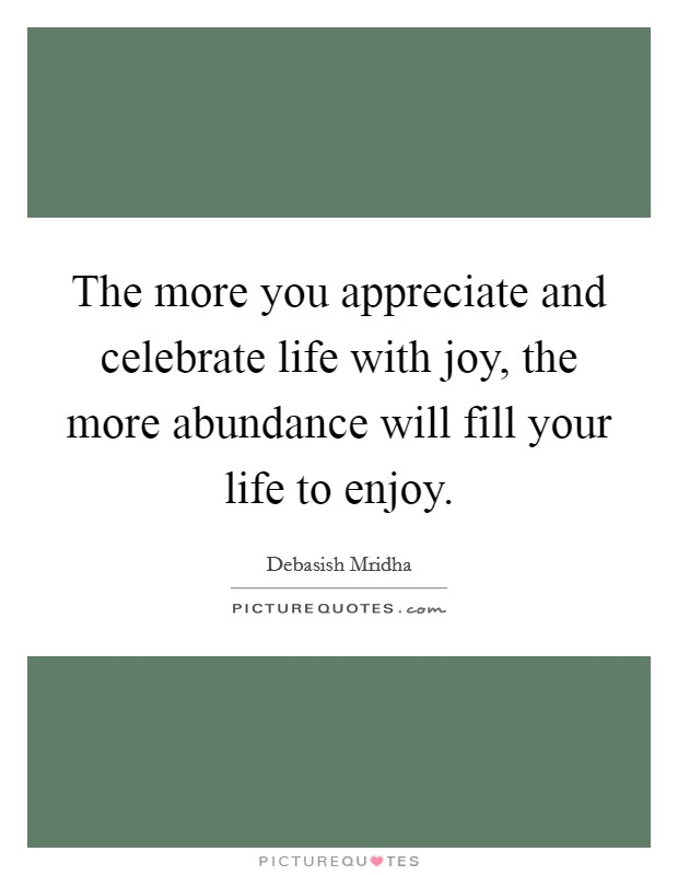 The more you appreciate and celebrate life with joy, the more abundance will fill your life to enjoy Picture Quote #1