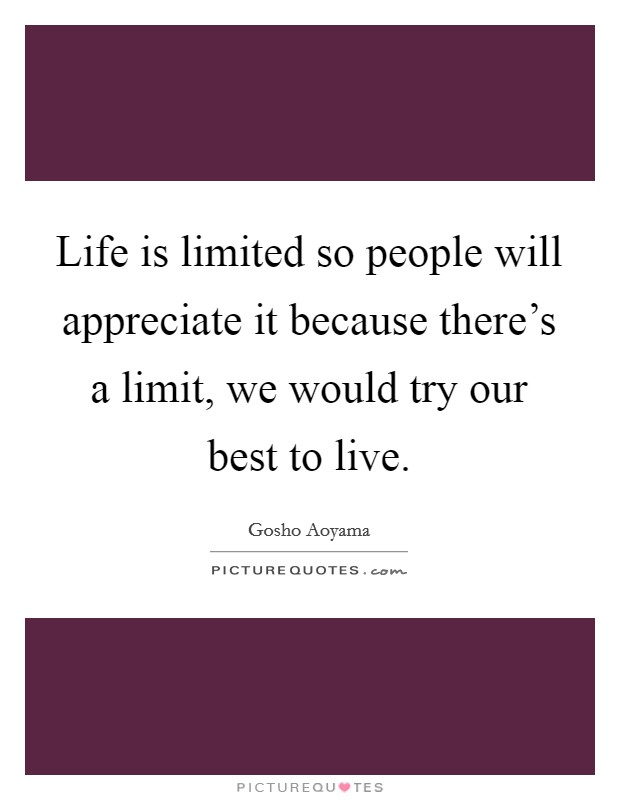 Life is limited so people will appreciate it because there's a limit, we would try our best to live Picture Quote #1