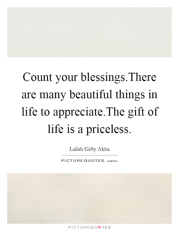 Count your blessings.There are many beautiful things in life to appreciate.The gift of life is a priceless Picture Quote #1