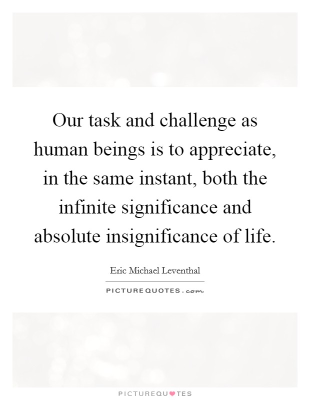 Our task and challenge as human beings is to appreciate, in the same instant, both the infinite significance and absolute insignificance of life Picture Quote #1