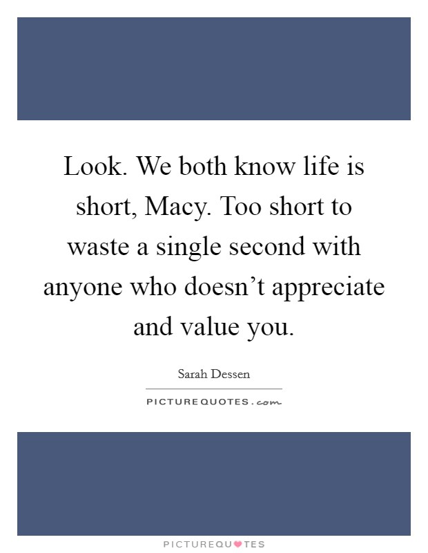 Look. We both know life is short, Macy. Too short to waste a single second with anyone who doesn't appreciate and value you Picture Quote #1