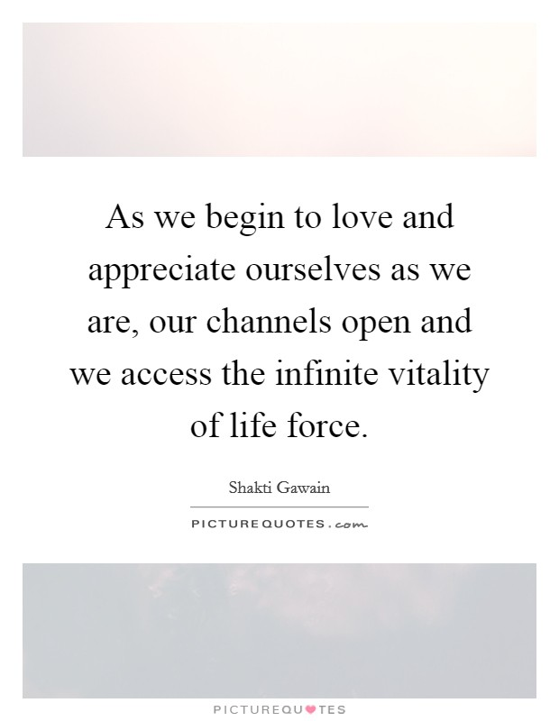 As we begin to love and appreciate ourselves as we are, our channels open and we access the infinite vitality of life force Picture Quote #1