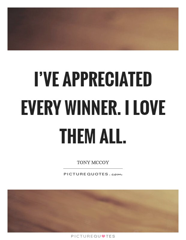 I've appreciated every winner. I love them all Picture Quote #1