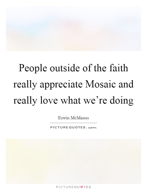 People outside of the faith really appreciate Mosaic and really love what we're doing Picture Quote #1