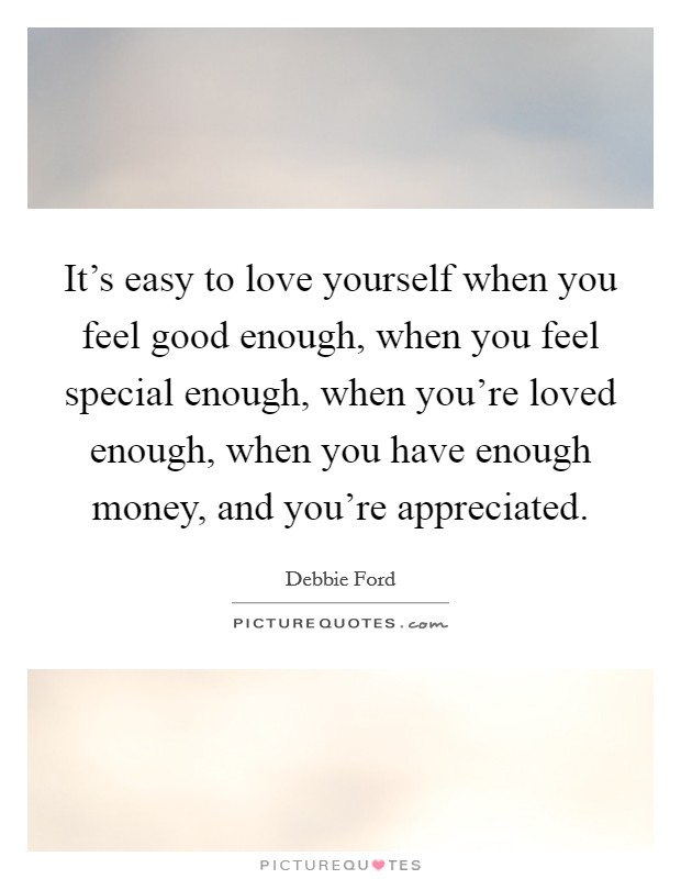It's easy to love yourself when you feel good enough, when you feel special enough, when you're loved enough, when you have enough money, and you're appreciated. Picture Quote #1