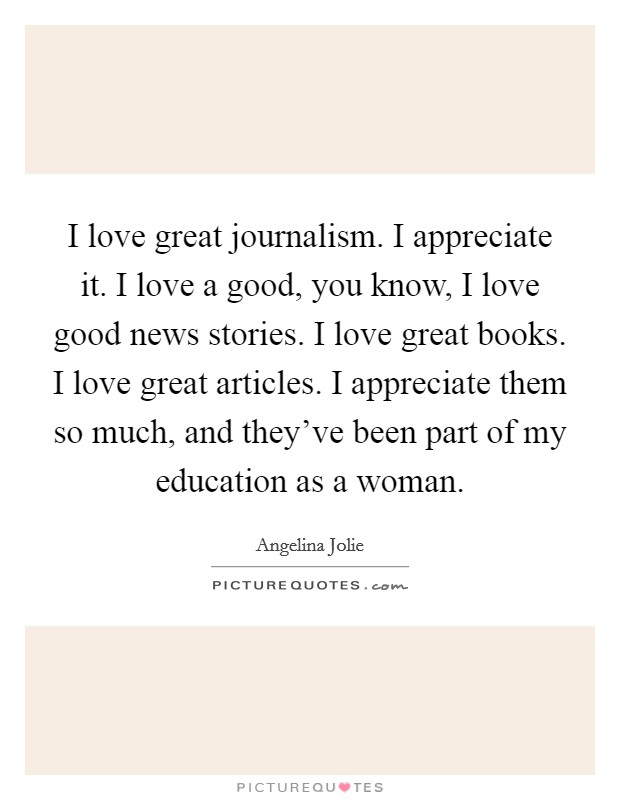 I love great journalism. I appreciate it. I love a good, you know, I love good news stories. I love great books. I love great articles. I appreciate them so much, and they've been part of my education as a woman Picture Quote #1