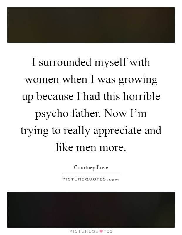 I surrounded myself with women when I was growing up because I had this horrible psycho father. Now I'm trying to really appreciate and like men more Picture Quote #1