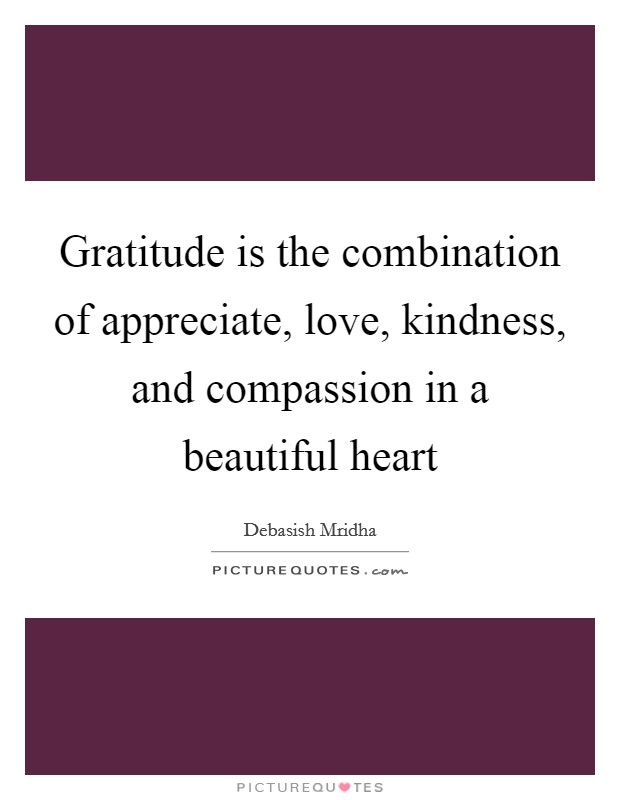Gratitude is the combination of appreciate, love, kindness, and compassion in a beautiful heart Picture Quote #1
