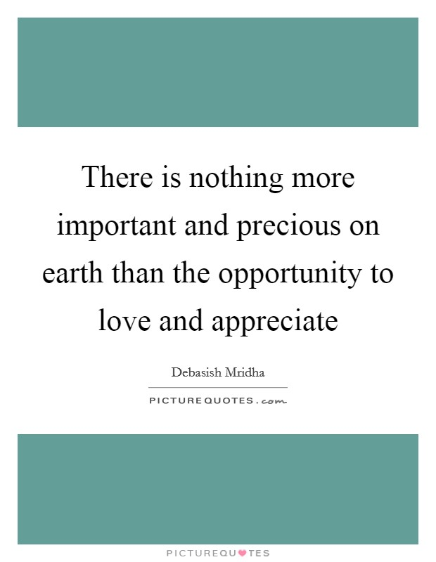 There is nothing more important and precious on earth than the opportunity to love and appreciate Picture Quote #1