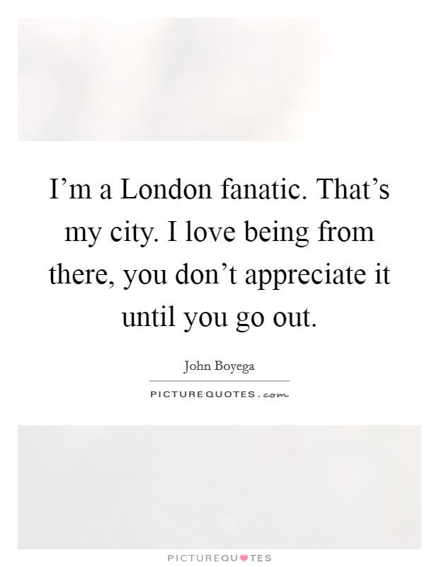 I'm a London fanatic. That's my city. I love being from there, you don't appreciate it until you go out Picture Quote #1