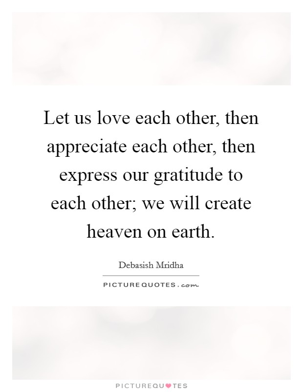 Let us love each other, then appreciate each other, then express our gratitude to each other; we will create heaven on earth Picture Quote #1