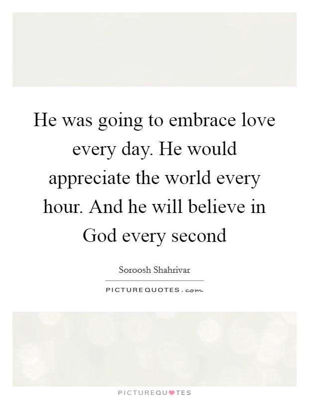 He was going to embrace love every day. He would appreciate the world every hour. And he will believe in God every second Picture Quote #1