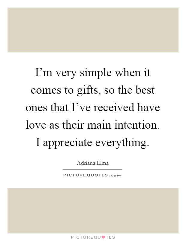 I'm very simple when it comes to gifts, so the best ones that I've received have love as their main intention. I appreciate everything Picture Quote #1