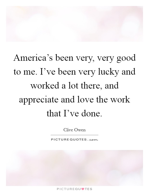 America's been very, very good to me. I've been very lucky and worked a lot there, and appreciate and love the work that I've done Picture Quote #1