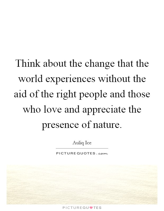 Think about the change that the world experiences without the aid of the right people and those who love and appreciate the presence of nature Picture Quote #1