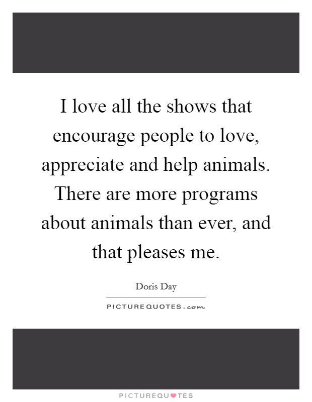I love all the shows that encourage people to love, appreciate and help animals. There are more programs about animals than ever, and that pleases me Picture Quote #1