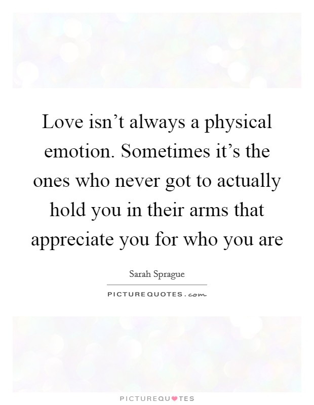 Love isn't always a physical emotion. Sometimes it's the ones who never got to actually hold you in their arms that appreciate you for who you are Picture Quote #1