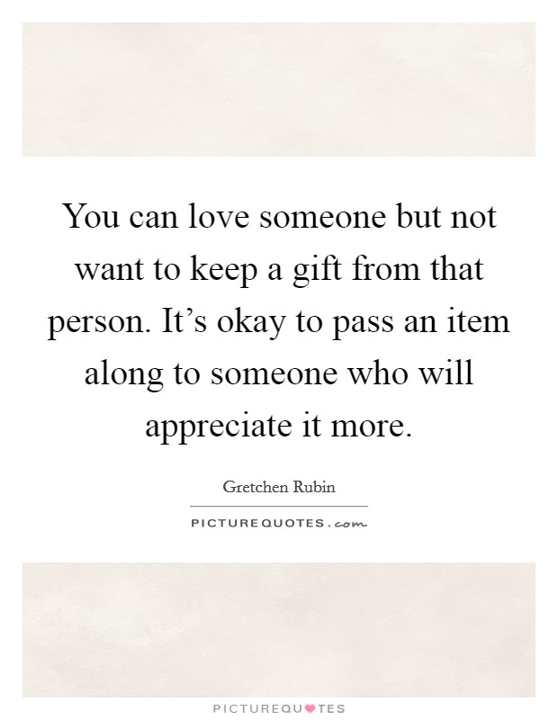 You can love someone but not want to keep a gift from that person. It's okay to pass an item along to someone who will appreciate it more Picture Quote #1