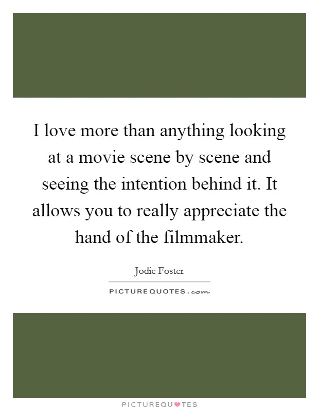 I love more than anything looking at a movie scene by scene and seeing the intention behind it. It allows you to really appreciate the hand of the filmmaker Picture Quote #1