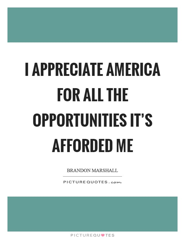 I appreciate America for all the opportunities it's afforded me Picture Quote #1