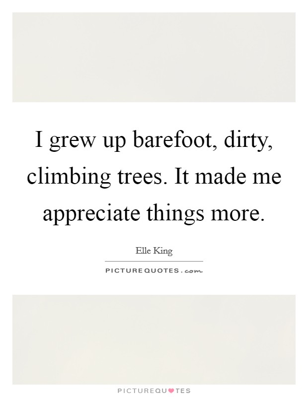 I grew up barefoot, dirty, climbing trees. It made me appreciate things more Picture Quote #1