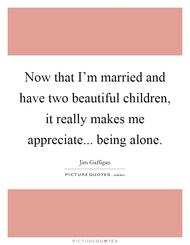 Now that I'm married and have two beautiful children, it really makes me appreciate... being alone Picture Quote #1