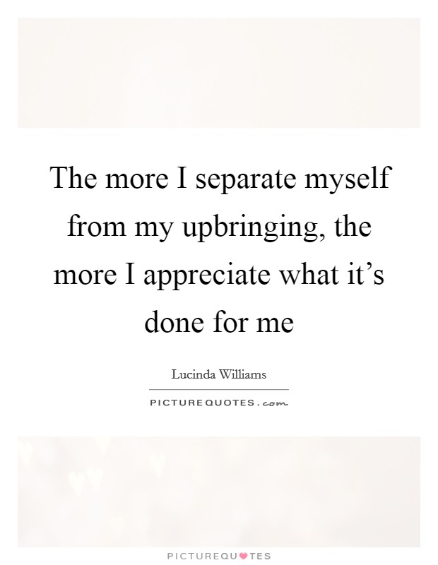 The more I separate myself from my upbringing, the more I appreciate what it's done for me Picture Quote #1