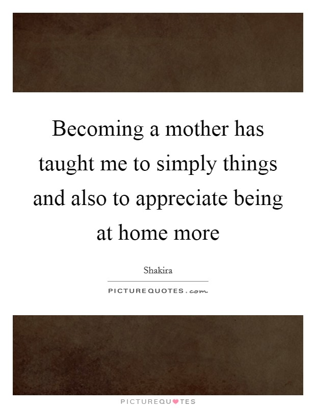 Becoming a mother has taught me to simply things and also to appreciate being at home more Picture Quote #1
