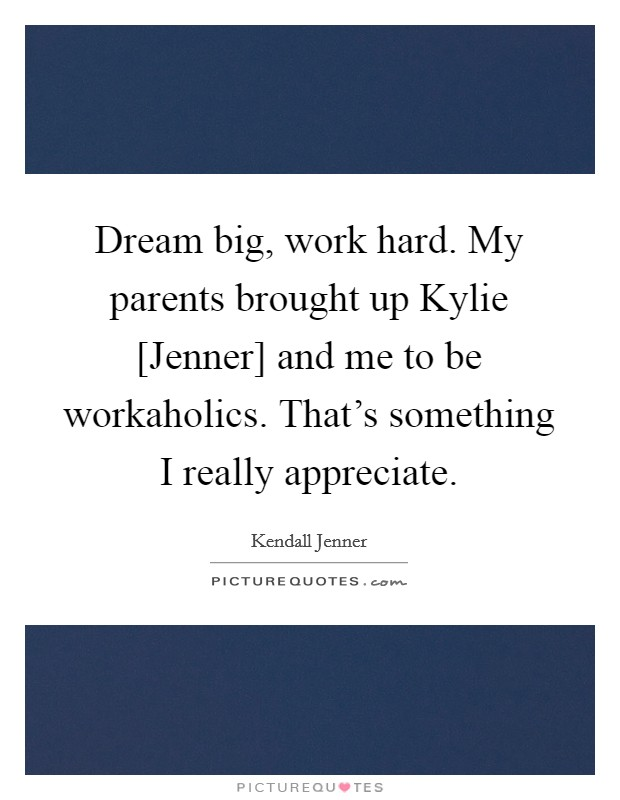 Dream big, work hard. My parents brought up Kylie [Jenner] and me to be workaholics. That's something I really appreciate. Picture Quote #1