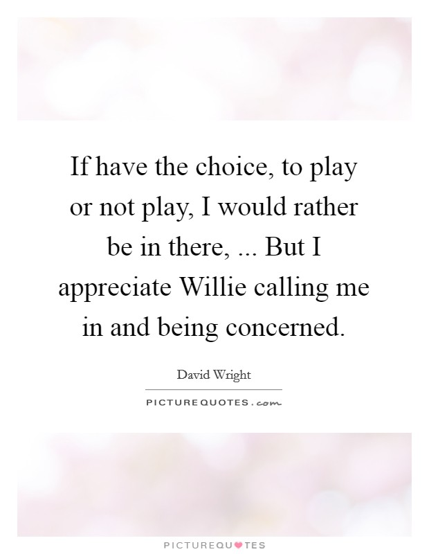 If have the choice, to play or not play, I would rather be in there, ... But I appreciate Willie calling me in and being concerned Picture Quote #1