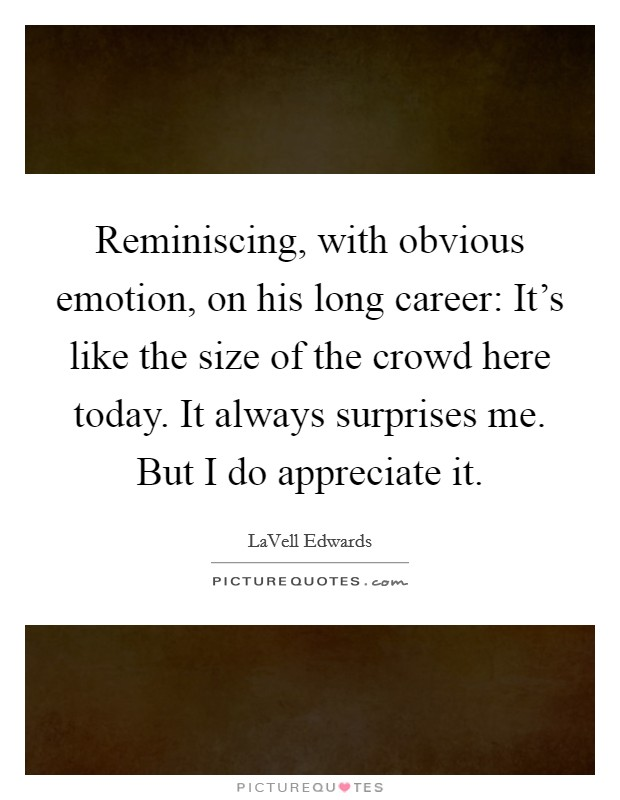 Reminiscing, with obvious emotion, on his long career: It's like the size of the crowd here today. It always surprises me. But I do appreciate it Picture Quote #1