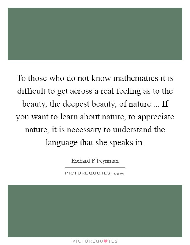 To those who do not know mathematics it is difficult to get across a real feeling as to the beauty, the deepest beauty, of nature ... If you want to learn about nature, to appreciate nature, it is necessary to understand the language that she speaks in Picture Quote #1
