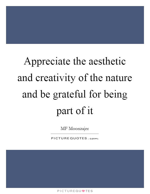 Appreciate the aesthetic and creativity of the nature and be grateful for being part of it Picture Quote #1