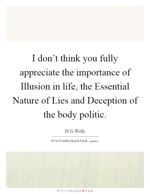 I don't think you fully appreciate the importance of Illusion in life, the Essential Nature of Lies and Deception of the body politic. Picture Quote #1