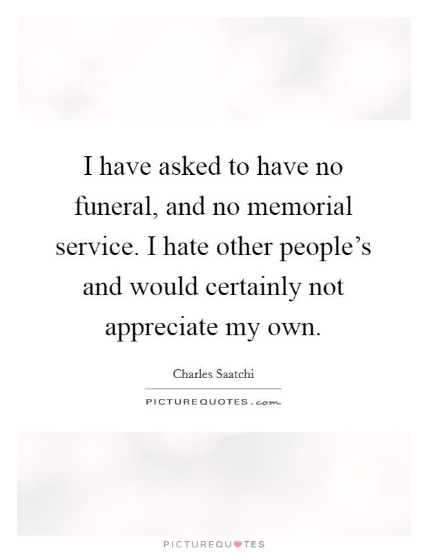 I have asked to have no funeral, and no memorial service. I hate other people's and would certainly not appreciate my own Picture Quote #1