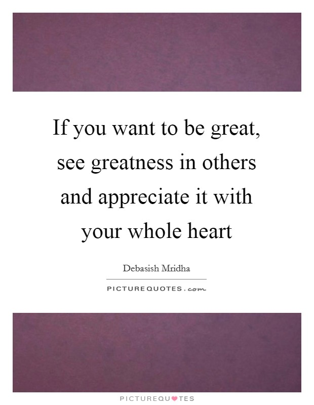 If you want to be great, see greatness in others and appreciate it with your whole heart Picture Quote #1