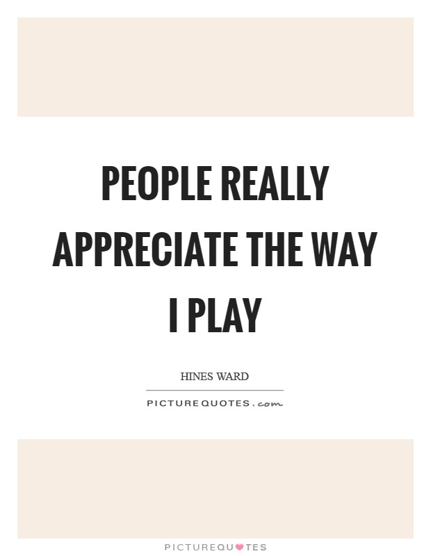 People really appreciate the way I play Picture Quote #1