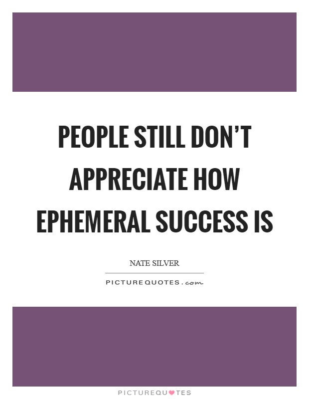 People still don't appreciate how ephemeral success is Picture Quote #1