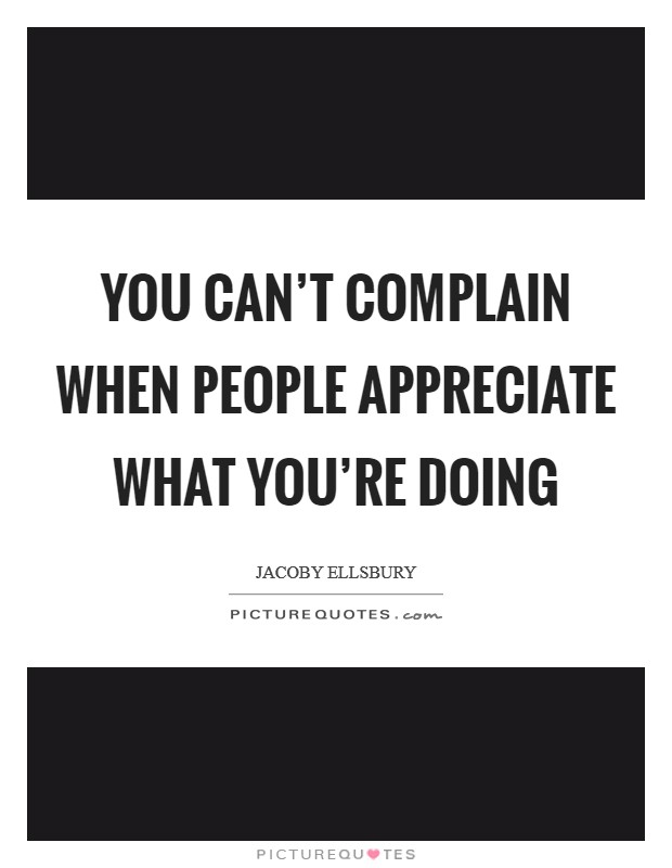 You can't complain when people appreciate what you're doing Picture Quote #1