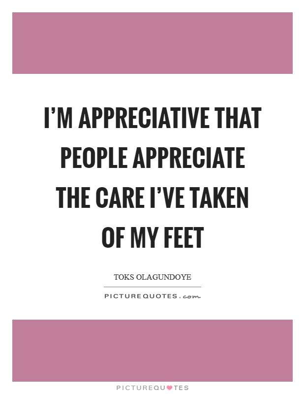 I'm appreciative that people appreciate the care I've taken of my feet Picture Quote #1