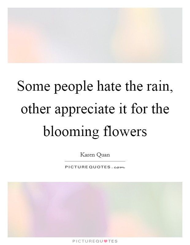 Some people hate the rain, other appreciate it for the blooming flowers Picture Quote #1