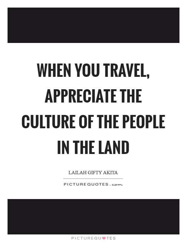 When you travel, appreciate the culture of the people in the land Picture Quote #1