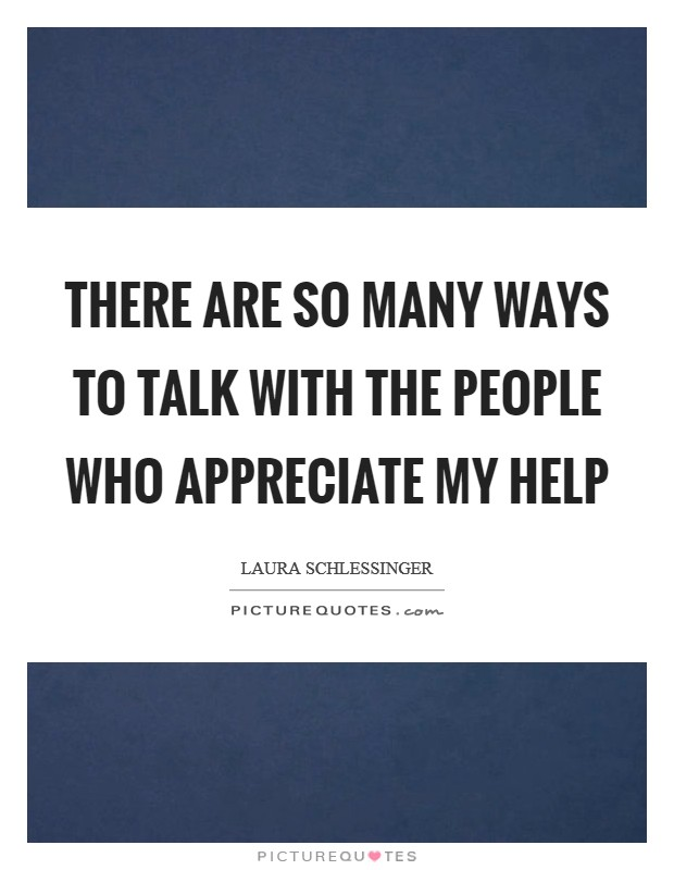 There are so many ways to talk with the people who appreciate my help Picture Quote #1