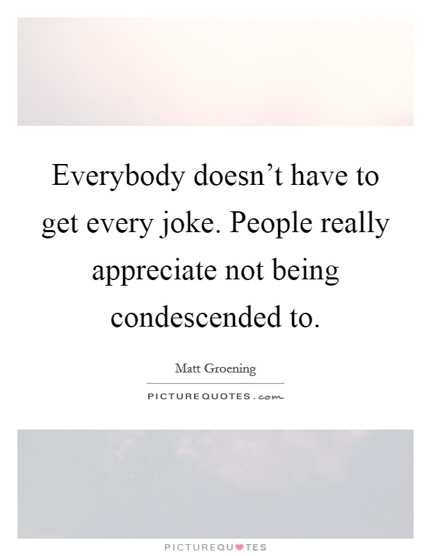 Everybody doesn't have to get every joke. People really appreciate not being condescended to Picture Quote #1