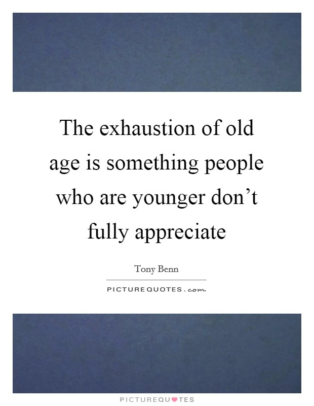 The exhaustion of old age is something people who are younger don't fully appreciate Picture Quote #1